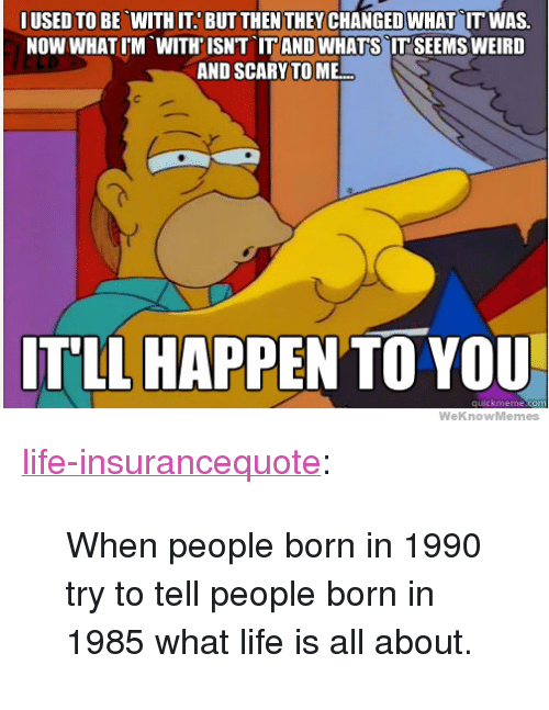 "Weknowmemes: IUSED TO BE WITH IT. BUT THEN THEYCHANGED WHAT IT WAS.  NOW WHATIM WITH'ISNT IT AND WHATS IT SEEMS WEIRD  AND SCARY TO ME  ITLL HAPPEN TO YOU  WeKnowMemes <p><a href=""http://life-insurancequote.tumblr.com/post/160351736710/when-people-born-in-1990-try-to-tell-people-born"" class=""tumblr_blog"">life-insurancequote</a>:</p><blockquote><p>When people born in 1990 try to tell people born in 1985 what life is all about.</p></blockquote>"