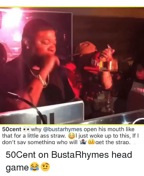 I Just Woke Up: IV  50centwhy @bustarhymes open his mouth like  that for a little ass straw. I just woke up to this, If I  don't say something who willget the strap. 50Cent on BustaRhymes head game😂🤨