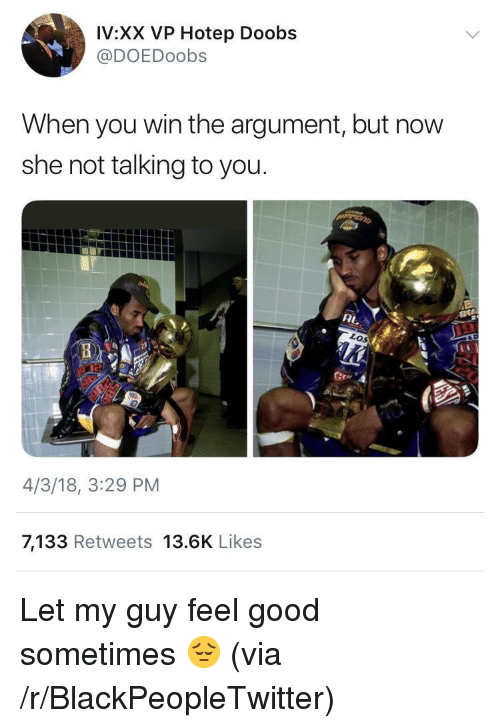 Blackpeopletwitter, Good, and Via: IV:XX VP Hotep Doobs  @DOEDoobs  When you win the argument, but now  she not talking to you  4/3/18, 3:29 PM  7,133 Retweets 13.6K Likes <p>Let my guy feel good sometimes 😔 (via /r/BlackPeopleTwitter)</p>