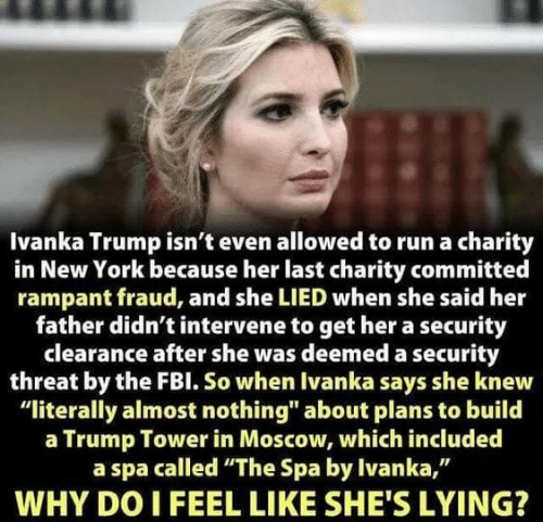 """Fbl: Ivanka Trump isn't even allowed to run a charity  in New York because her last charity committed  rampant fraud, and she LIED when she said her  father didn't intervene to get her a security  clearance after she was deemed a security  threat by the FBl. So when Ivanka says she knew  """"literally almost nothing"""" about plans to build  a Trump Tower in Moscow, which included  a spa called """"The Spa by Ivanka,""""  WHY DO I FEEL LIKE SHE'S LYING?"""