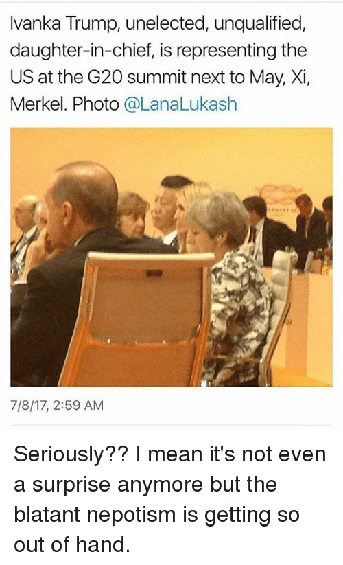 Népotisme: Ivanka Trump, unelected, unqualified  daughter-in-chief, is representing the  US at the G20 summit next to May, Xi,  Merkel. Photo @LanaLukash  7/8/17, 2:59 AM Seriously?? I mean it's not even a surprise anymore but the blatant nepotism is getting so out of hand.
