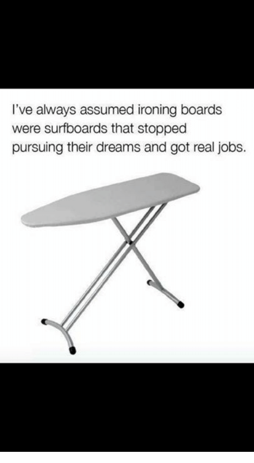 ironing: I've always assumed ironing boards  were surfboards that stopped  pursuing their dreams and got real jobs.