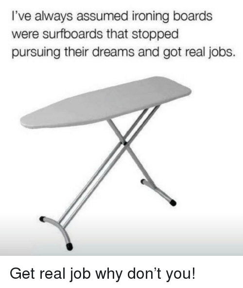 Funny, Jobs, and Dreams: I've always assumed ironing boards  were surfboards that stopped  pursuing their dreams and got real jobs.
