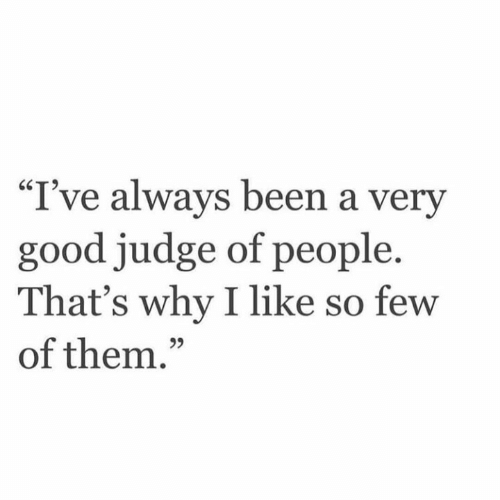 "Thats Why: ""I've always been a very  good judge of people.  That's why I like so few  of them.""  95"