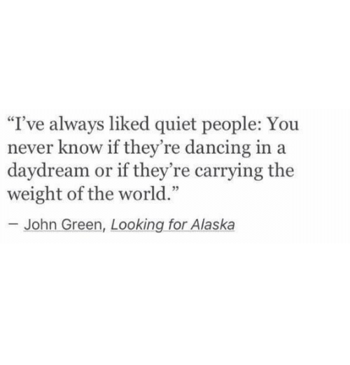 """looking for alaska: I've always liked quiet people: You  never know if they're dancing in a  ay  dream or if they're carrying the  weight of the world.""""  93  John Green, Looking for Alaska"""