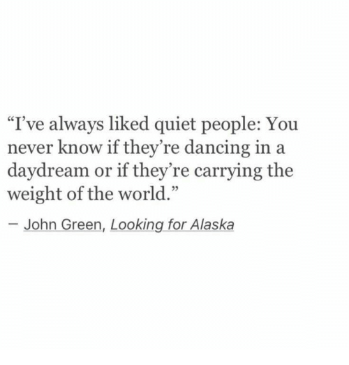 """looking for alaska: I've always liked quiet people: You  never know if they're dancing in a  daydream or if they're carrying the  weight of the world.'""""  95  John Green, Looking for Alaska"""