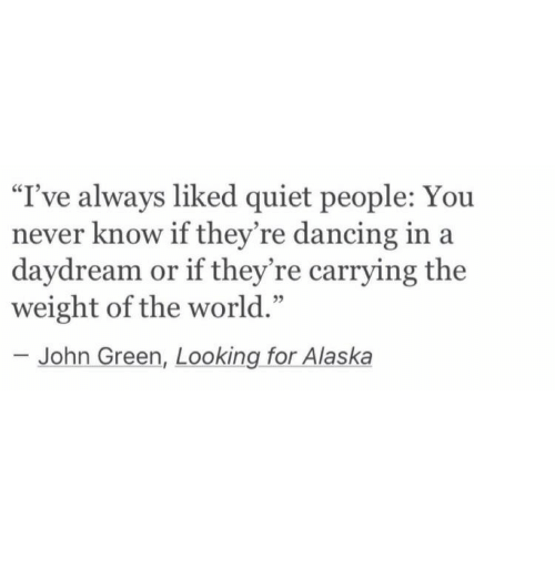 """looking for alaska: """"I've always liked quiet people: You  never know if they're dancing in a  daydream or if they're carrying the  weight of the world.'""""  John Green, Looking for Alaska"""
