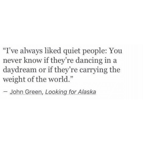 """Alaska: """"I've always liked quiet people: You  never know if they're dancing in a  daydream or if they're carrying the  weight of the world.""""  John Green, Looking for Alaska"""