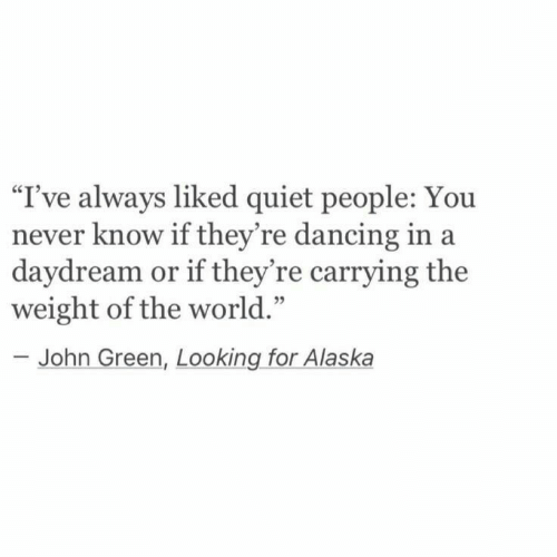 """Alaska: I've always liked quiet people: You  never know if they're dancing in a  daydream or if they're carrying the  weight of the world.'""""  95  John Green, Looking for Alaska"""