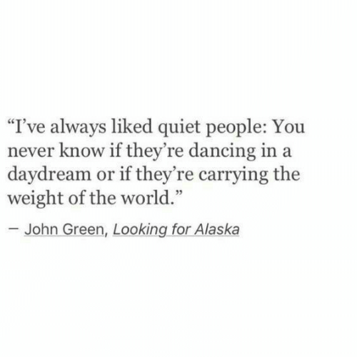 """you never know: """"I've always liked quiet people: You  never know if they're dancing in a  daydream or if they're carrying the  weight of the world.""""  - John Green, Looking for Alaska"""
