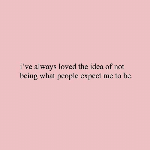 Idea, What, and Always: i've always loved the idea of not  being what people expect me to be.