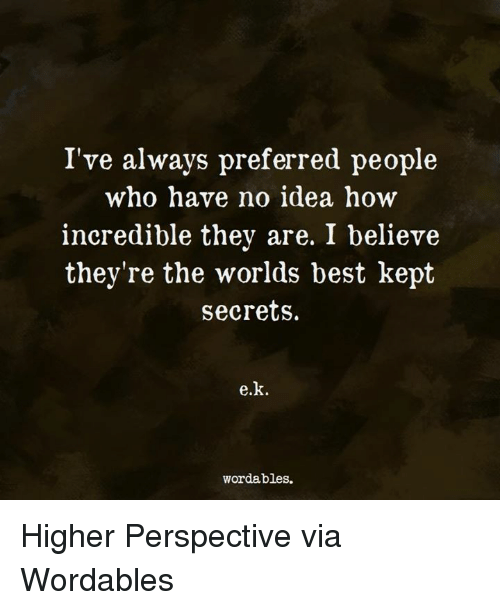 Memes, Best, and 🤖: I've always preferred people  who have no idea how  incredible they are. I believe  they're the worlds best kept  secrets.  e.k.  wordables. Higher Perspective via Wordables