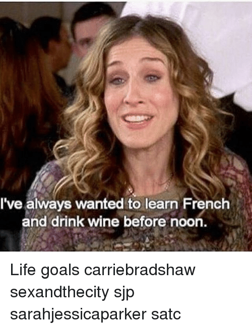 Lifes Goals: I've always wanted to learn French  and drink wine before noon. Life goals carriebradshaw sexandthecity sjp sarahjessicaparker satc