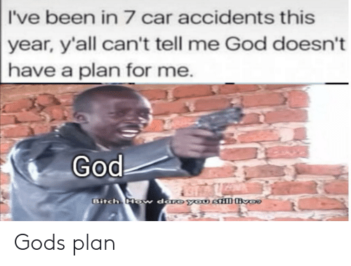 Bitch, God, and Been: I've been in 7 car accidents this  year, y'all can't tell me God doesn't  have a plan for me.  God  Bitch Ho  w dare you still ver Gods plan