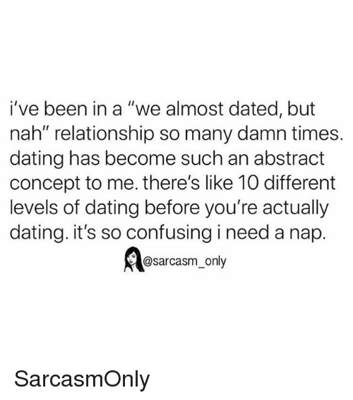 """I Need A Nap: i've been in a """"we almost dated, but  nah"""" relationship so many damn times.  dating has become such an abstract  concept to me. there's like 10 different  levels of dating before you're actually  dating. it's so confusing i need a nap.  @sarcasm_only SarcasmOnly"""