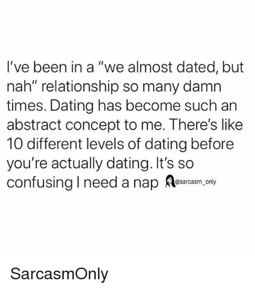 """I Need A Nap: I've been in a """"we almost dated, but  nah"""" relationship so many damn  times. Dating has become such an  abstract concept to me. There's like  10 different levels of dating before  you're actually dating. It's so  confusing I need a nap ea.ony SarcasmOnly"""