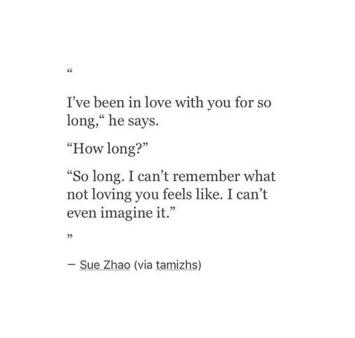 """Love, Been, and How: I've been in love with you for so  long,"""" he says.  """"How long?""""  So long. I can't remember what  not loving you feels like. I can't  even imagine it.""""  L 2>  05  - Sue Zhao (via tamizhs)"""