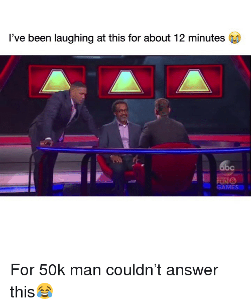 Funny, Games, and Been: I've been laughing at this for about 12 minutes  GAMES For 50k man couldn't answer this😂