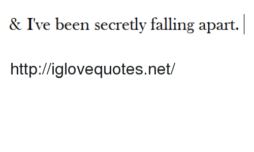 Http, Been, and Net: & I've been secretly falling apart. http://iglovequotes.net/