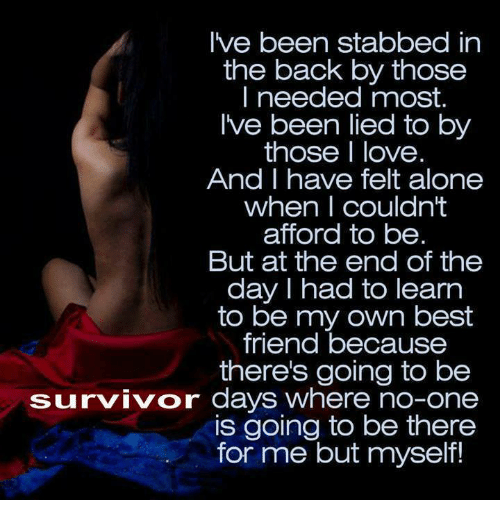 Stabbed In The Back: I've been stabbed in  the back by those  I needed most.  Ive been lied to by  those I love  And I have felt alone  when I couldn't  afford to be  But at the end of the  day I had to learn  to be my own best  friend because  there's going to be  survivor days where no-one  is going to be there  for me but myself!