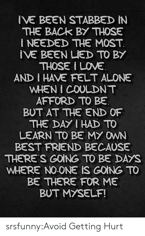 Stabbed In The Back: IVE BEEN STABBED iN  THE BACK BY THOSE  i NEEDED THE MOST  IVE BEEN LIED TO BY  THOSE I INE  AND I HAVE FELT ALONE  WHEN I COULDNT  AFFORD TO BE  BUT AT THE END OF  THE DAY I HAD TO  LEARN TO BE MY OWN  BEST FRIEND BECAUSE  THERE'S GOING TO BE DAYS  WHERE NO-ONE iS GOING TO  BE THERE FOR ME  BUT MYSELF! srsfunny:Avoid Getting Hurt