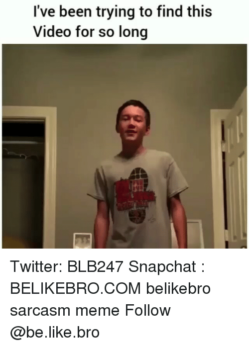 Be Like, Meme, and Memes: I've been trying to find this  Video for so long Twitter: BLB247 Snapchat : BELIKEBRO.COM belikebro sarcasm meme Follow @be.like.bro