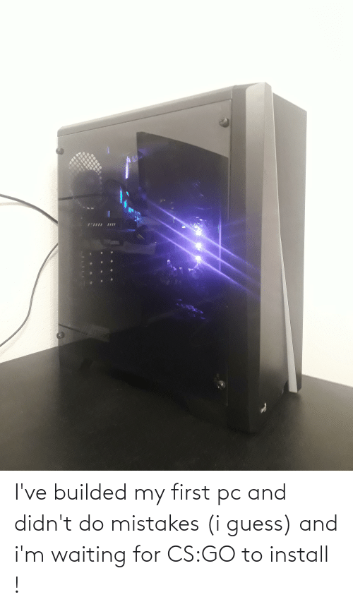 Mistakes: I've builded my first pc and didn't do mistakes (i guess) and i'm waiting for CS:GO to install !