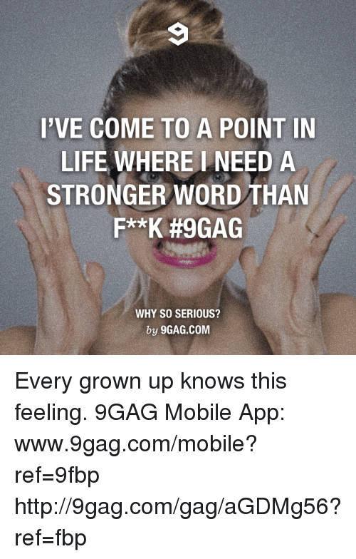 Www 9Gag: I'VE COME TO A POINT IN  LIFE WHERE NEED A  STRONGER WORD THAN  F**K #9GAG  WHY SO SERIOUS?  by 9GAG.COM Every grown up knows this feeling. 9GAG Mobile App: www.9gag.com/mobile?ref=9fbp  http://9gag.com/gag/aGDMg56?ref=fbp