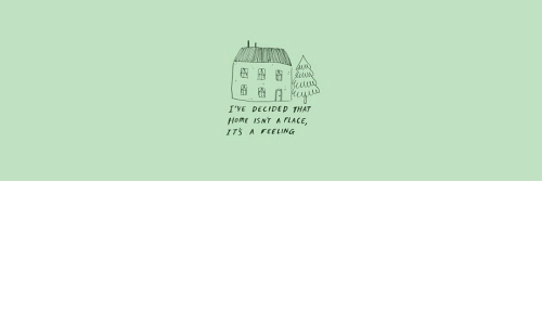 Home, Feeling, and  Place: I'VE DECIDED THAT  HomE ISNT A PLACE,  ITS A FEELING