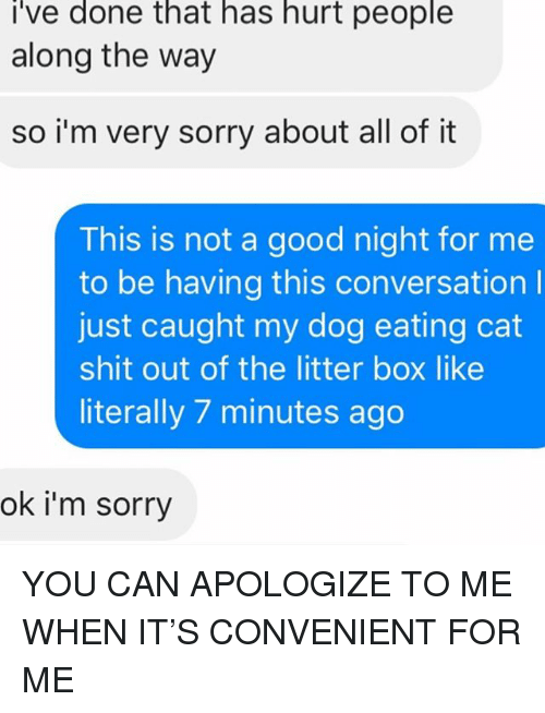 litter box: i've done that has hurt people  along the way  so i'm very sorry about all of it  This is not a good night for me  to be having this conversation l  just caught my dog eating cat  shit out of the litter box like  literally 7 minutes ago  ok i'm sorry YOU CAN APOLOGIZE TO ME WHEN IT'S CONVENIENT FOR ME