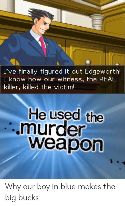 Blue, The Real, and Murder: I've finally figured it out Edgeworth!  I know how our witness, the REAL  killer, killed the victim!  He used the  murder  weapon Why our boy in blue makes the big bucks