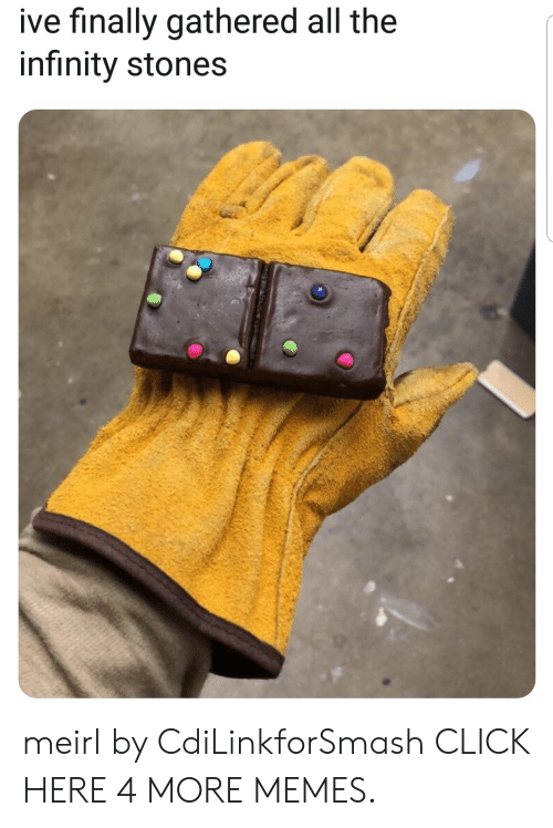 Click, Dank, and Memes: ive finally gathered all the  infinity stones meirl by CdiLinkforSmash CLICK HERE 4 MORE MEMES.