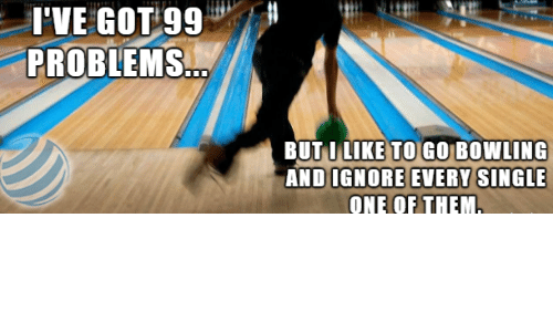 Got 99 Problems: I'VE  GOT  99  PROBLEMS  BUTILIKE TO GO BOWLING  ANDIGNORE EVERY S