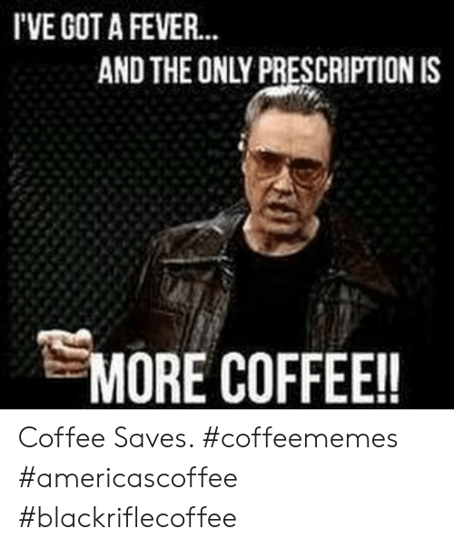 Prescription: I'VE GOT A FEVER  AND THE ONLY PRESCRIPTION IS  MORE COFFEE!! Coffee Saves. #coffeememes #americascoffee #blackriflecoffee