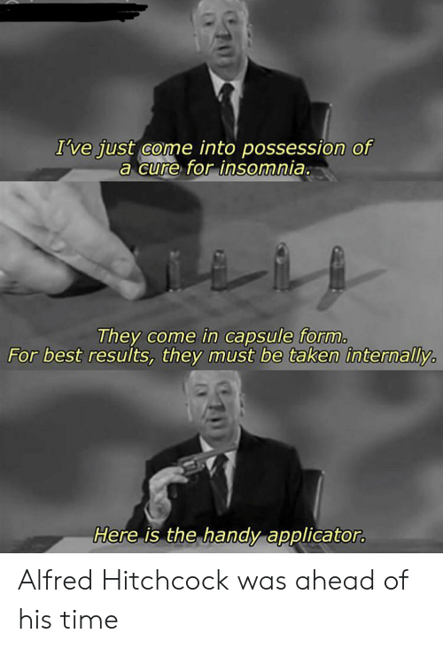 internally: I've just come into possession of  a cure for insomnia.  They come in capsule form.  For best results, they must be taken internally  Here is the handy applicator. Alfred Hitchcock was ahead of his time
