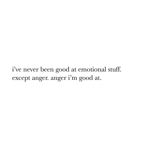 Good, Stuff, and Never: i've never been good at emotional stuff.  except anger. anger i'm good at.