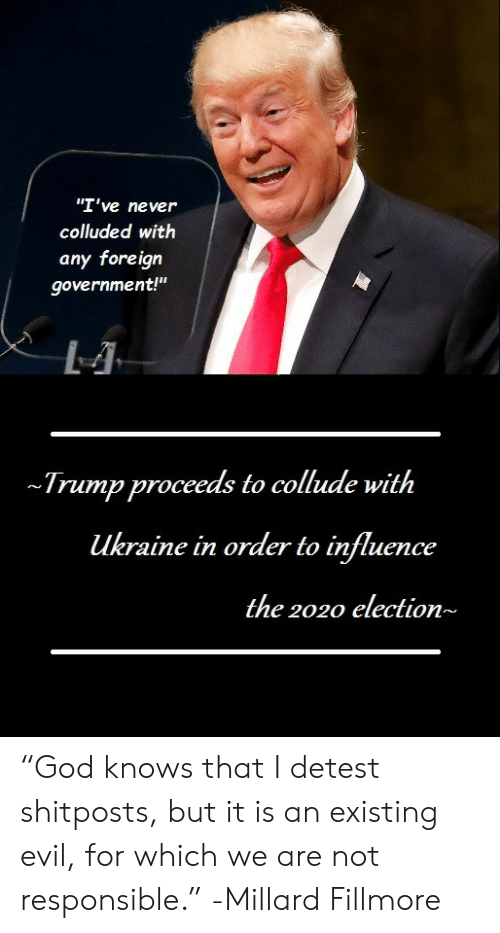 "God, Trump, and Ukraine: ""I've never  colluded with  any foreign  government!""  Trump proceeds to collude with  ukraine in order to influence  the 2020 election~ ""God knows that I detest shitposts, but it is an existing evil, for which we are not responsible."" -Millard Fillmore"
