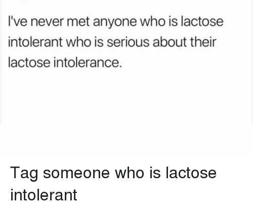 Funny, Tag Someone, and Never: I've never met anyone who is lactose  intolerant who is serious about their  lactose intolerance. Tag someone who is lactose intolerant