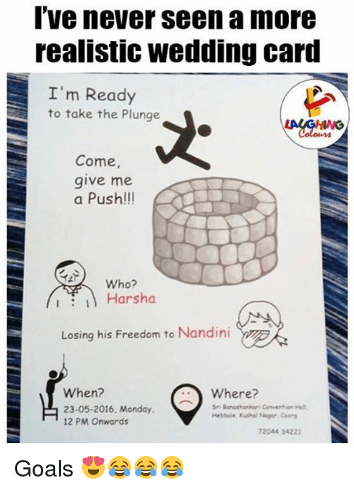 holms: I've never seen a more  realistic Wedding Card  I'm Ready  to take the Plunge  Come,  give me  a Push!!!  Who?  I Harsha  Losing his Freedom to Nandini  When?  Where?  23-05-2016, Monday  Sri Bonashonkari Convention Holm.  Hebbole. Kushal Nogor, Coorg  12 PM onwards  72044 34221 Goals 😍😂😂😂