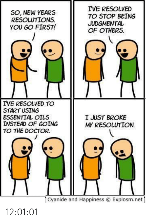 Happiness: I'VE RESOLVED  TO STOP BEING  JUDGMENTAL  OF OTHERS.  SO, NEW YEARS  RESOLUTIONS.  YOU GO FIRST!  IVE RESOLVED TO  START USING  ESSENTIAL OILS  INSTEAD OF GOING  TO THE DOCTOR.  I JUST BROKE  MY RESOLUTION.  Cyanide and Happiness © Explosm.net 12:01:01