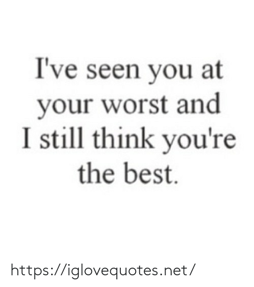 worst: I've seen you at  your worst and  I still think you're  the best. https://iglovequotes.net/