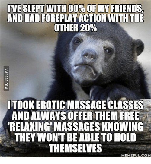 erotic massage: IVE SLEPT WITH 80% OF MY FRIENDS.  ANDHAD FOREPLAY ACTION WITH THE  OTHER 20%  ITOOK EROTIC MASSAGE CLASSES  AND ALMAYS OFFER THEM FREE  RELAXING MASSAGES KNOWING  THEY WONT BE ABLE TO HOLD  THEMSELVES  MEMEFUL COM
