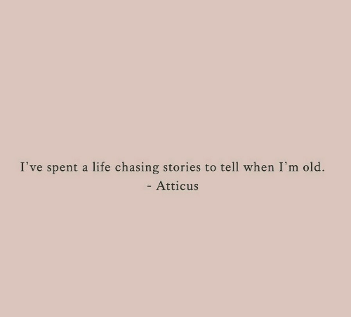 Life, Old, and Atticus: I've spent a life chasing stories to tell when I'm old.  - Atticus