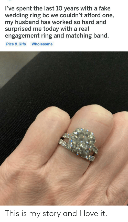 Husband: I've spent the last 10 years with a fake  wedding ring bc we couldn't afford one,  my husband has worked so hard and  surprised me today with a real  engagement ring and matching band.  Pics & Gifs  Wholesome This is my story and I love it.