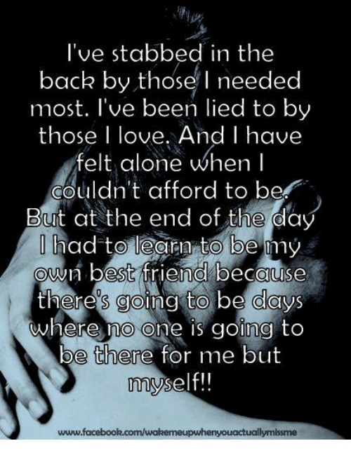 Stabbed In The Back: I've stabbed in the  back by those needed  most. I've been lied to by  those I love. And I have  felt alone when I  couldn't afford to be  But at the end of the day  had to learn to be my  own best friend because  theres going to be days  where no one is going to  be there for me but  myself!!  www.facebook.com/wakemeupwhenyouactuallymissme