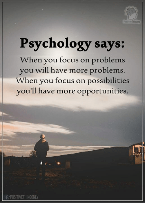 Memes, Focus, and Psychology: ive Thinking  Psychology says:  When you focus on problems  you will have more problems.  When you focus on possibilities  you'll have more opportunities.  /POSITIVETHINGONLY
