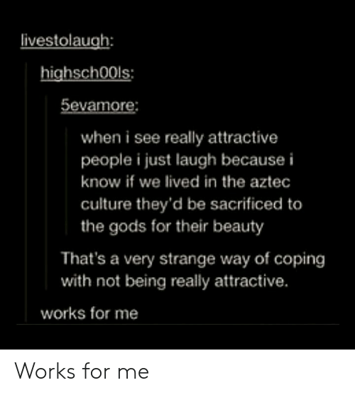 works for me: ivestolaugh:  highsch00ls:  5evamore:  when i see really attractive  people i just laugh because i  know if we lived in the aztec  culture they'd be sacrificed to  the gods for their beauty  That's a very strange way of coping  with not being really attractive.  works for me Works for me