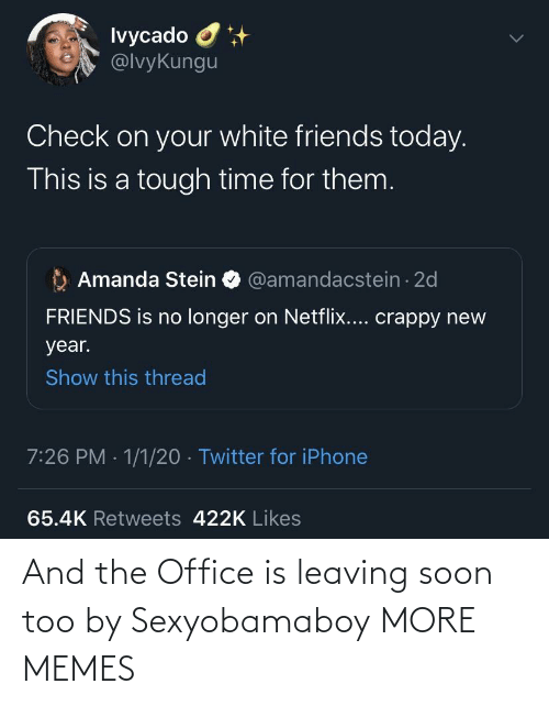 The Office: Ivycado O  @lvyKungu  Check on your white friends today.  This is a tough time for them.  Amanda Stein O @amandacstein - 2d  FRIENDS is no longer on Netflix.... crappy new  year.  Show this thread  7:26 PM · 1/1/20 · Twitter for iPhone  65.4K Retweets 422K Likes And the Office is leaving soon too by Sexyobamaboy MORE MEMES