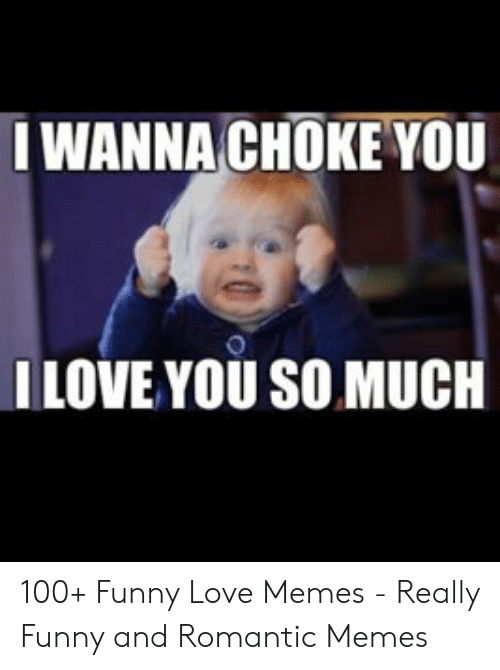 funny love memes: IWANNA CHOKE YOU  ILOVE YOU SO MUCH 100+ Funny Love Memes - Really Funny and Romantic Memes