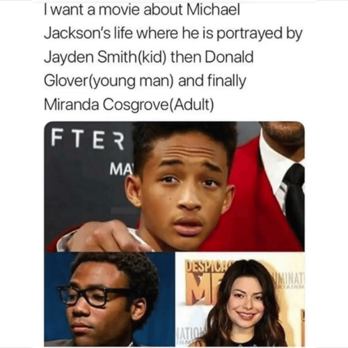Donald Glover, Life, and Miranda Cosgrove: Iwant a movie about Michael  Jackson's life where he is portrayed by  Jayden Smith(kid) then Donald  Glover(young man) and finally  Miranda Cosgrove (Adult)  FTER  MA  DESPICA  IMINAT  RTAINM  ATION